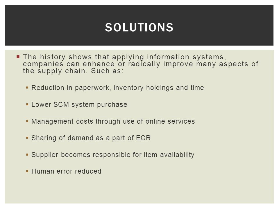 solutions The history shows that applying information systems, companies can enhance or radically improve many aspects of the supply chain. Such as: