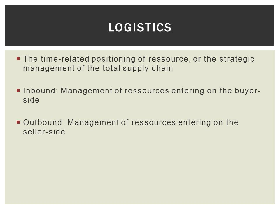 Logistics The time-related positioning of ressource, or the strategic management of the total supply chain.
