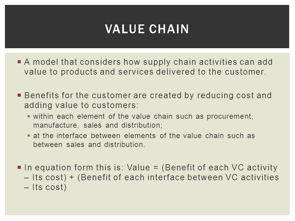 Value Chain A model that considers how supply chain activities can add value to products and services delivered to the customer.