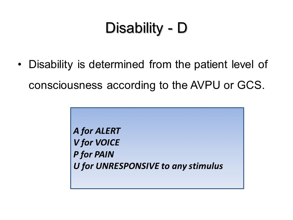 Disability - D Disability is determined from the patient level of consciousness according to the AVPU or GCS.