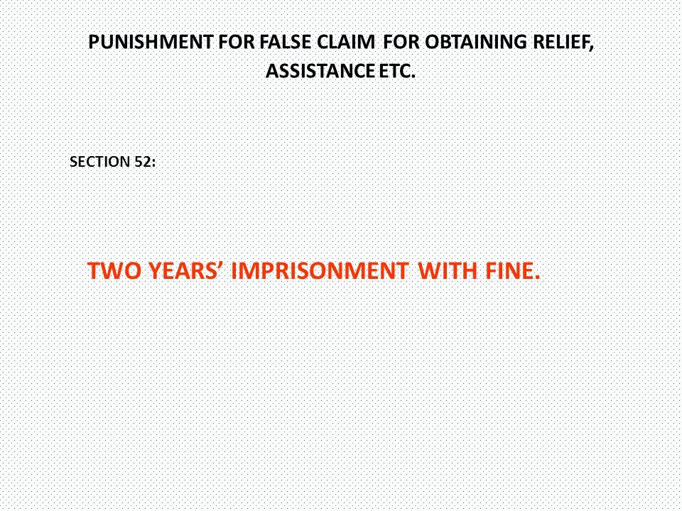 PUNISHMENT FOR FALSE CLAIM FOR OBTAINING RELIEF, ASSISTANCE ETC.