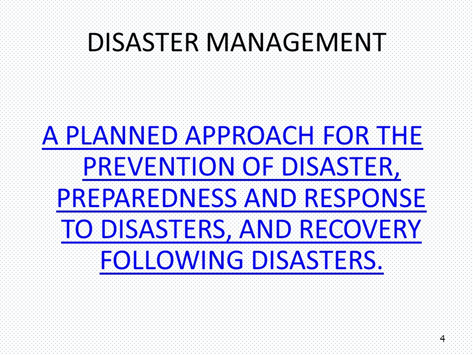 Disaster Management A planned approach for the prevention of Disaster, preparedness and response to Disasters, and recovery following Disasters.