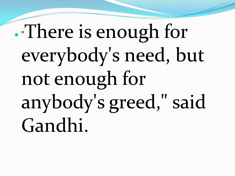 There is enough for everybody s need, but not enough for anybody s greed, said Gandhi.
