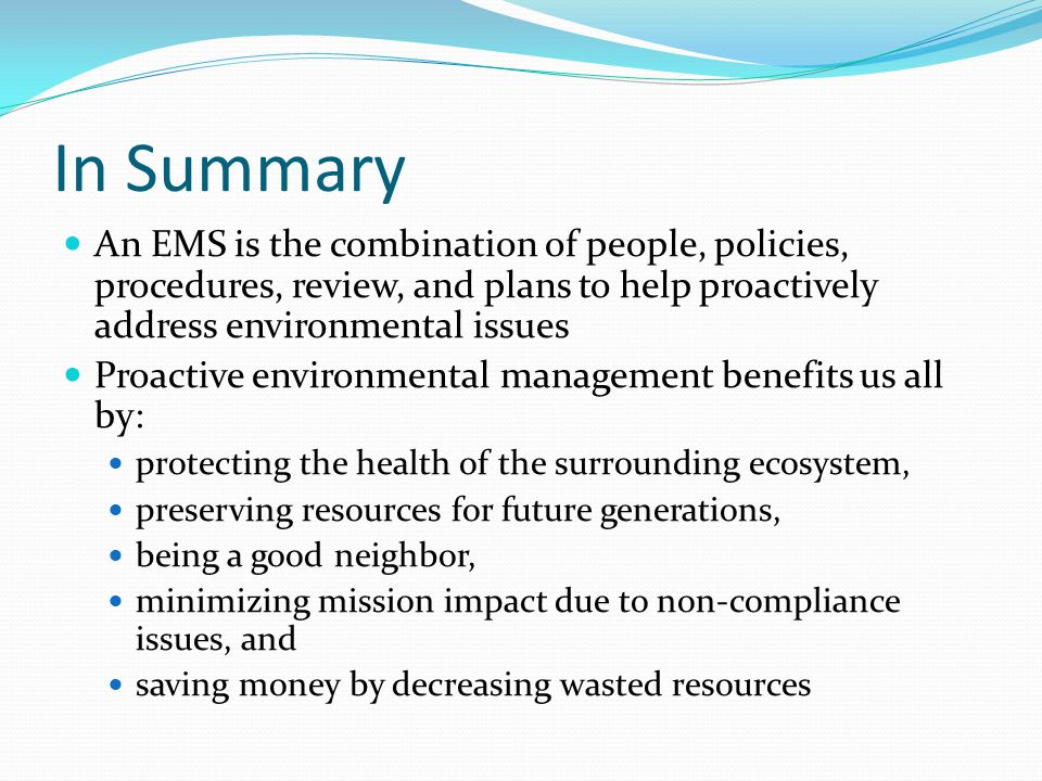 In Summary An EMS is the combination of people, policies, procedures, review, and plans to help proactively address environmental issues.