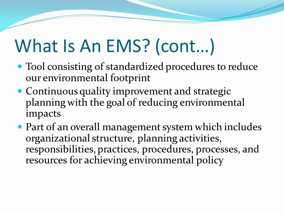 What Is An EMS (cont…) Tool consisting of standardized procedures to reduce our environmental footprint.