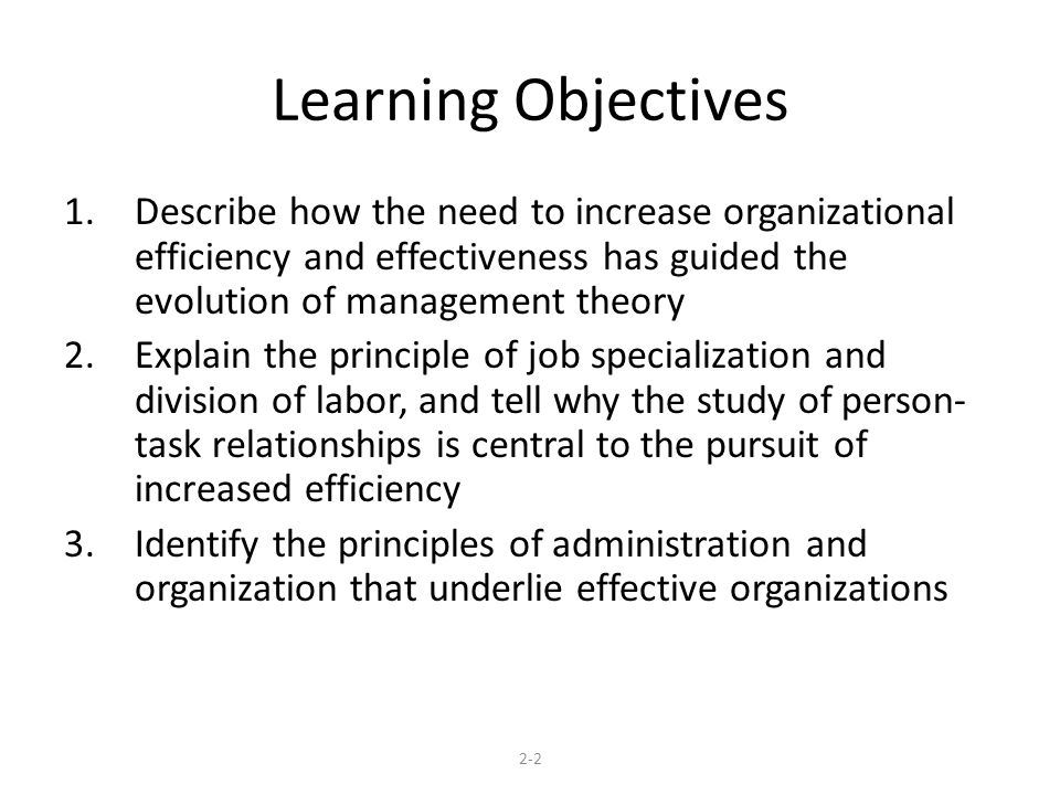 Learning Objectives Describe how the need to increase organizational efficiency and effectiveness has guided the evolution of management theory.