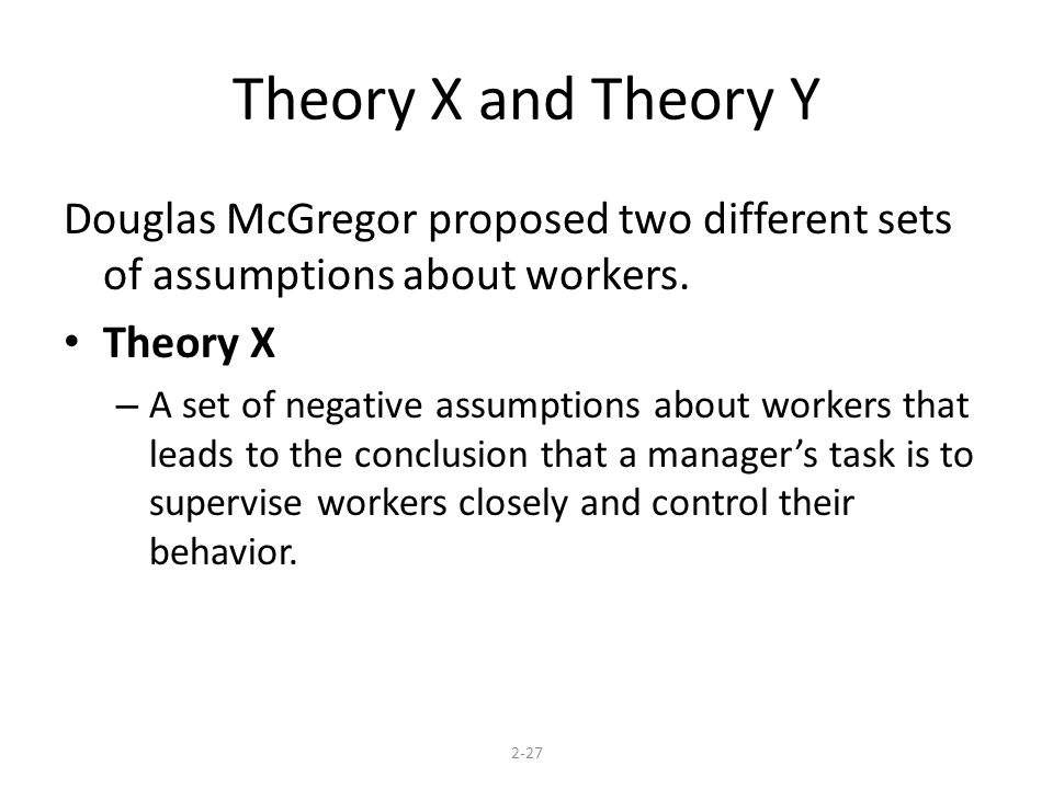 Theory X and Theory Y Douglas McGregor proposed two different sets of assumptions about workers. Theory X.