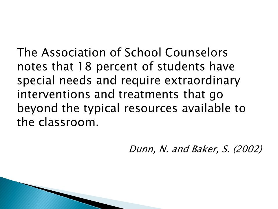 The Association of School Counselors notes that 18 percent of students have special needs and require extraordinary interventions and treatments that go beyond the typical resources available to the classroom.