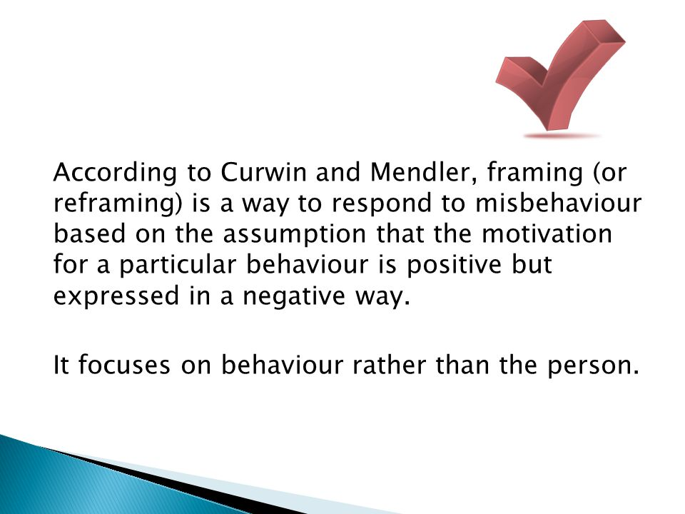 According to Curwin and Mendler, framing (or reframing) is a way to respond to misbehaviour based on the assumption that the motivation for a particular behaviour is positive but expressed in a negative way.