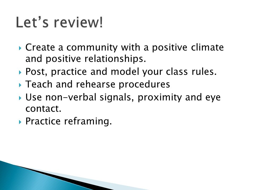 Let's review! Create a community with a positive climate and positive relationships. Post, practice and model your class rules.