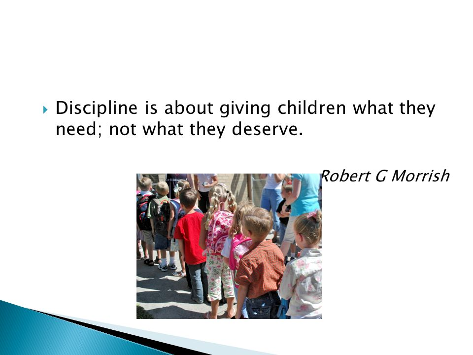 Discipline is about giving children what they need; not what they deserve.
