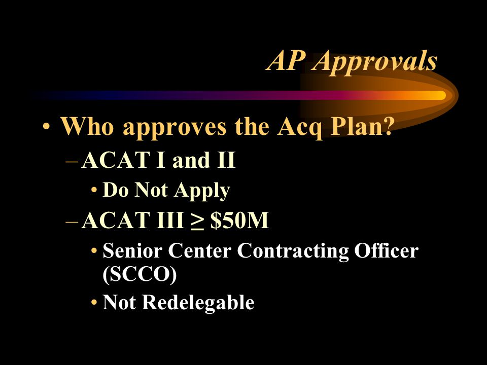 AP Approvals Who approves the Acq Plan ACAT I and II ACAT III ≥ $50M