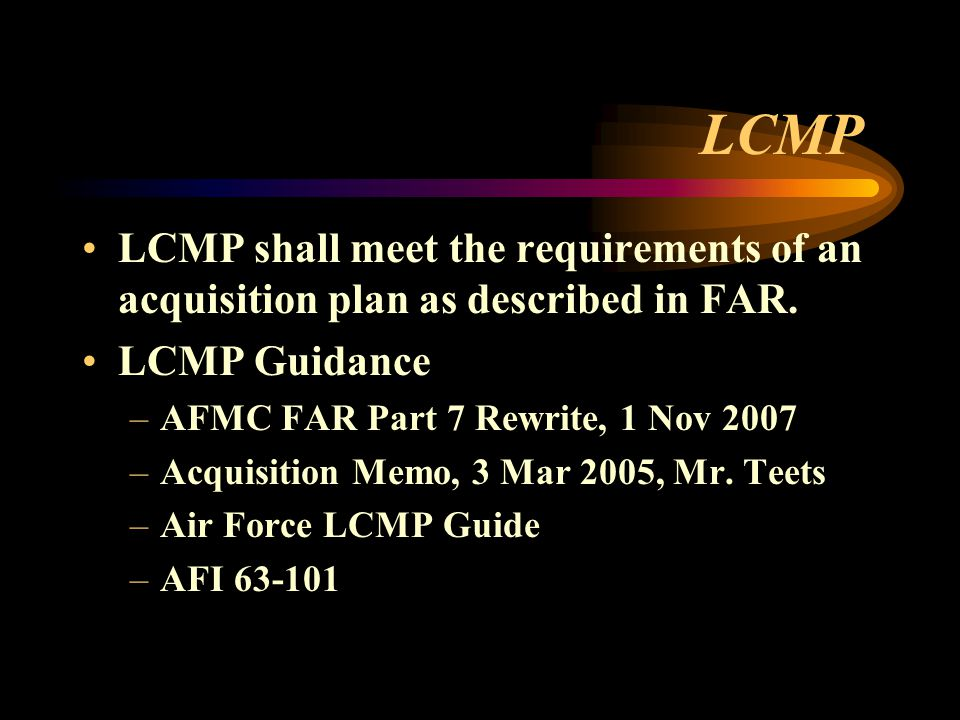 LCMP LCMP shall meet the requirements of an acquisition plan as described in FAR. LCMP Guidance. AFMC FAR Part 7 Rewrite, 1 Nov 2007.