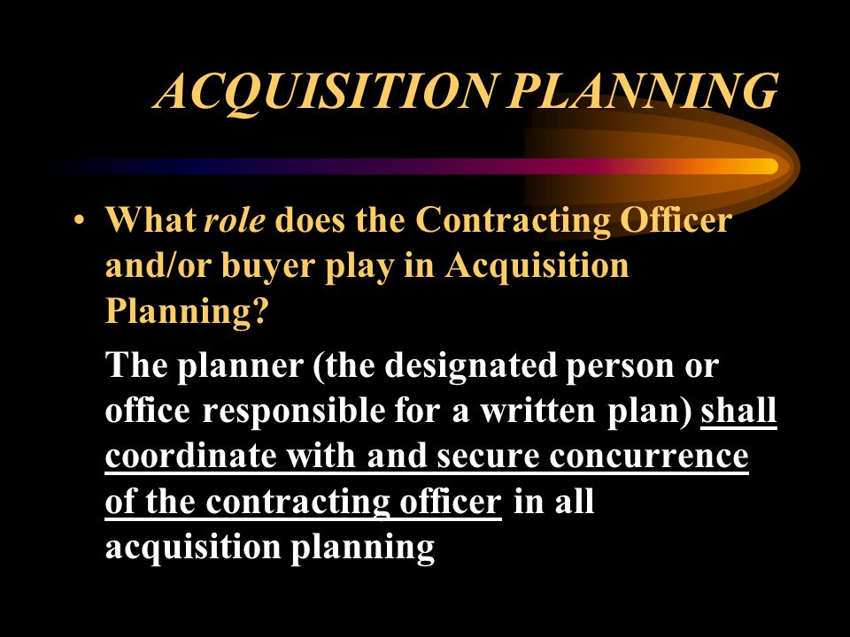 ACQUISITION PLANNING What role does the Contracting Officer and/or buyer play in Acquisition Planning