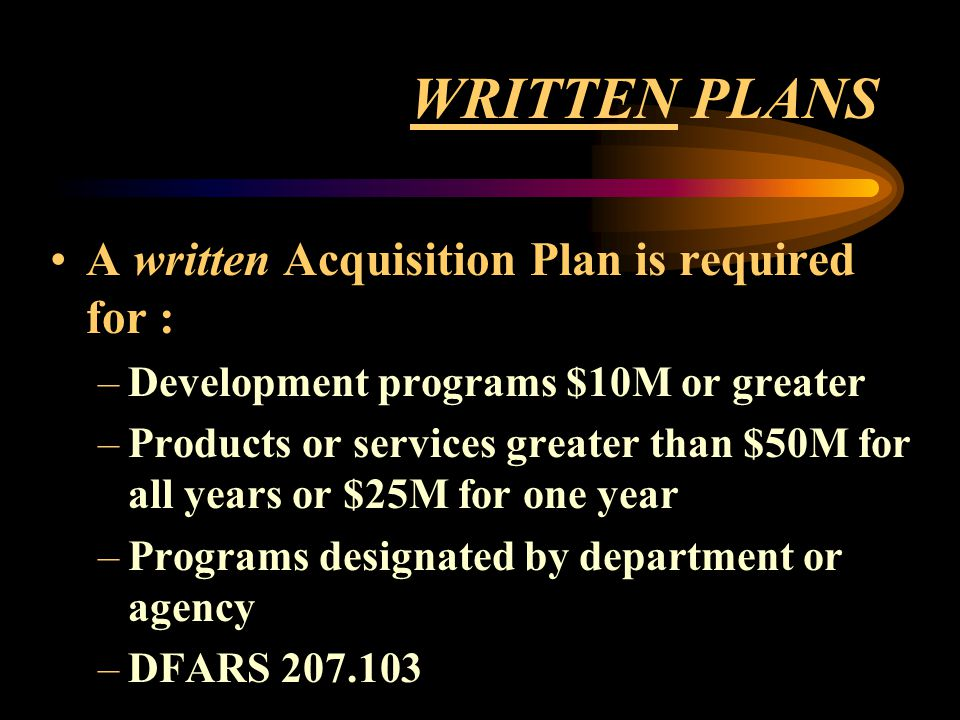 WRITTEN PLANS A written Acquisition Plan is required for :