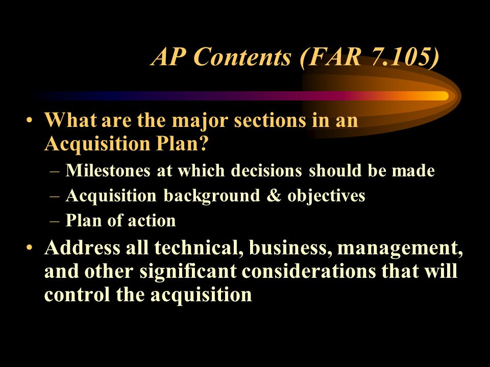 AP Contents (FAR 7.105) What are the major sections in an Acquisition Plan Milestones at which decisions should be made.