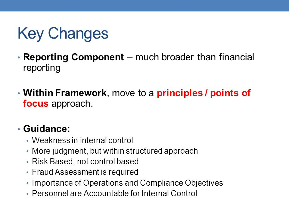 Key Changes Reporting Component – much broader than financial reporting. Within Framework, move to a principles / points of focus approach.