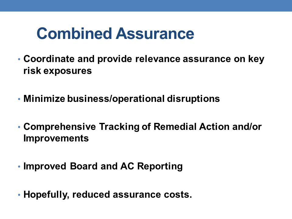 Combined Assurance Coordinate and provide relevance assurance on key risk exposures. Minimize business/operational disruptions.