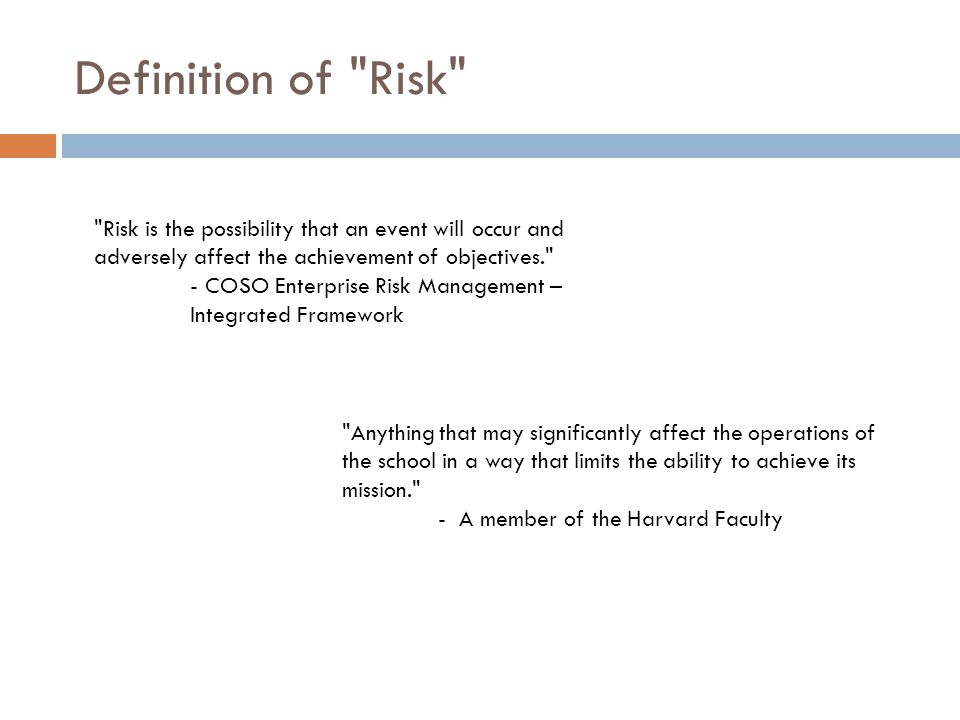 Definition of Risk Risk is the possibility that an event will occur and adversely affect the achievement of objectives.