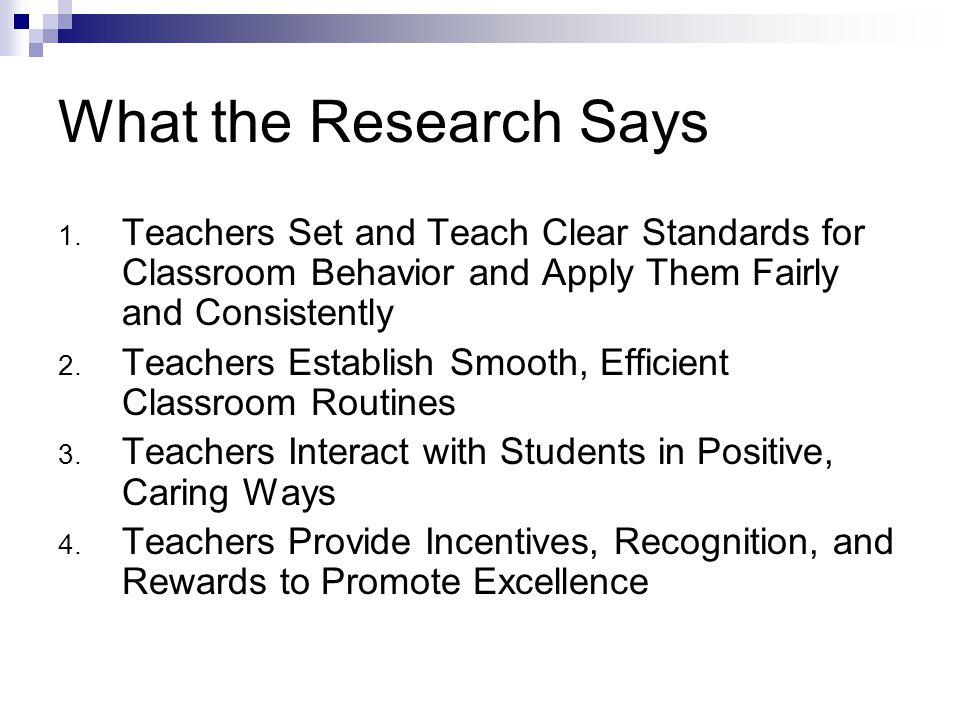 What the Research Says Teachers Set and Teach Clear Standards for Classroom Behavior and Apply Them Fairly and Consistently.
