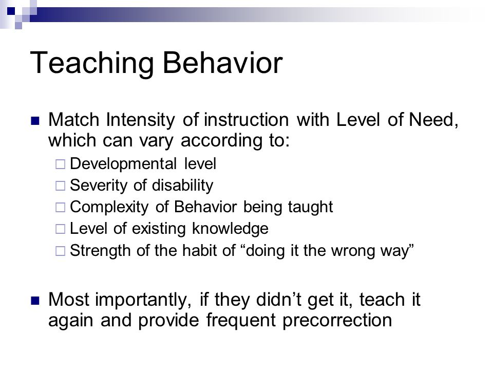 Teaching Behavior Match Intensity of instruction with Level of Need, which can vary according to: Developmental level.