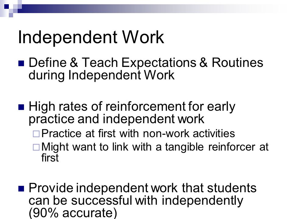 Independent Work Define & Teach Expectations & Routines during Independent Work. High rates of reinforcement for early practice and independent work.