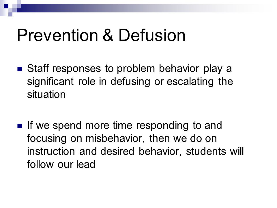 Prevention & Defusion Staff responses to problem behavior play a significant role in defusing or escalating the situation.