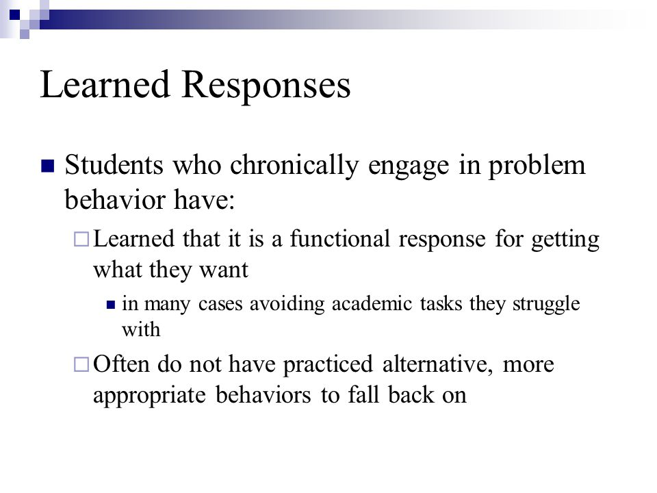 Learned Responses Students who chronically engage in problem behavior have: Learned that it is a functional response for getting what they want.