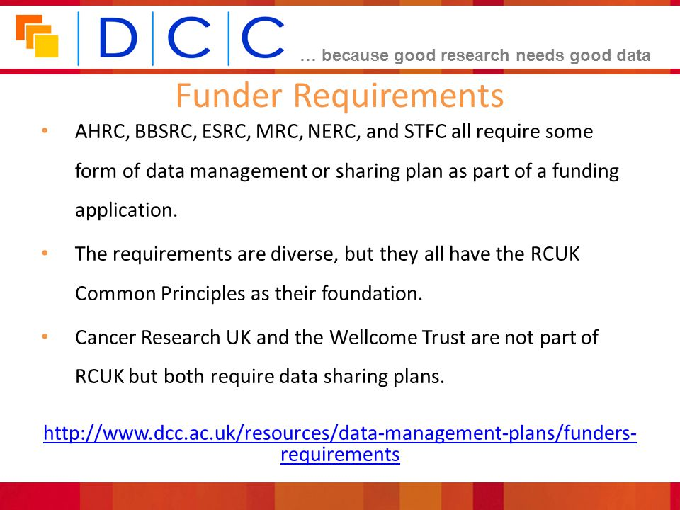 Funder Requirements AHRC, BBSRC, ESRC, MRC, NERC, and STFC all require some form of data management or sharing plan as part of a funding application.