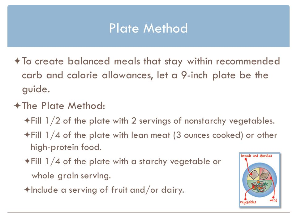 Plate Method To create balanced meals that stay within recommended carb and calorie allowances, let a 9-inch plate be the guide.