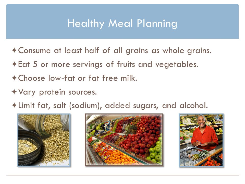 Healthy Meal Planning Consume at least half of all grains as whole grains. Eat 5 or more servings of fruits and vegetables.