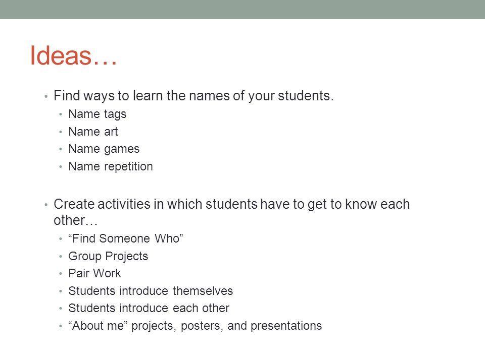 Ideas… Find ways to learn the names of your students.