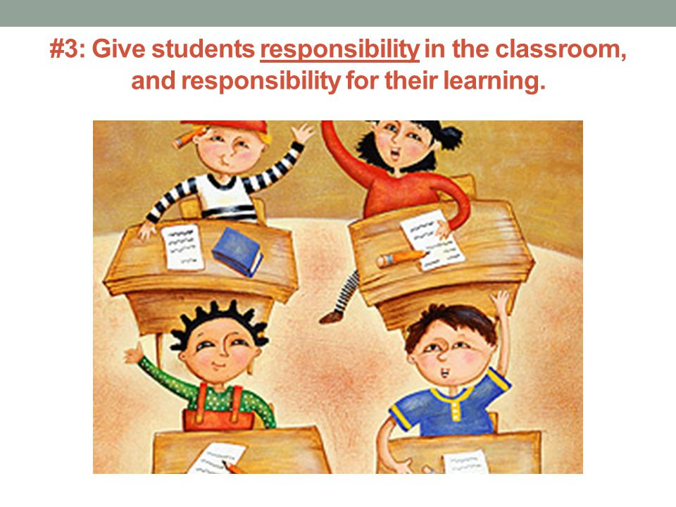 #3: Give students responsibility in the classroom, and responsibility for their learning.
