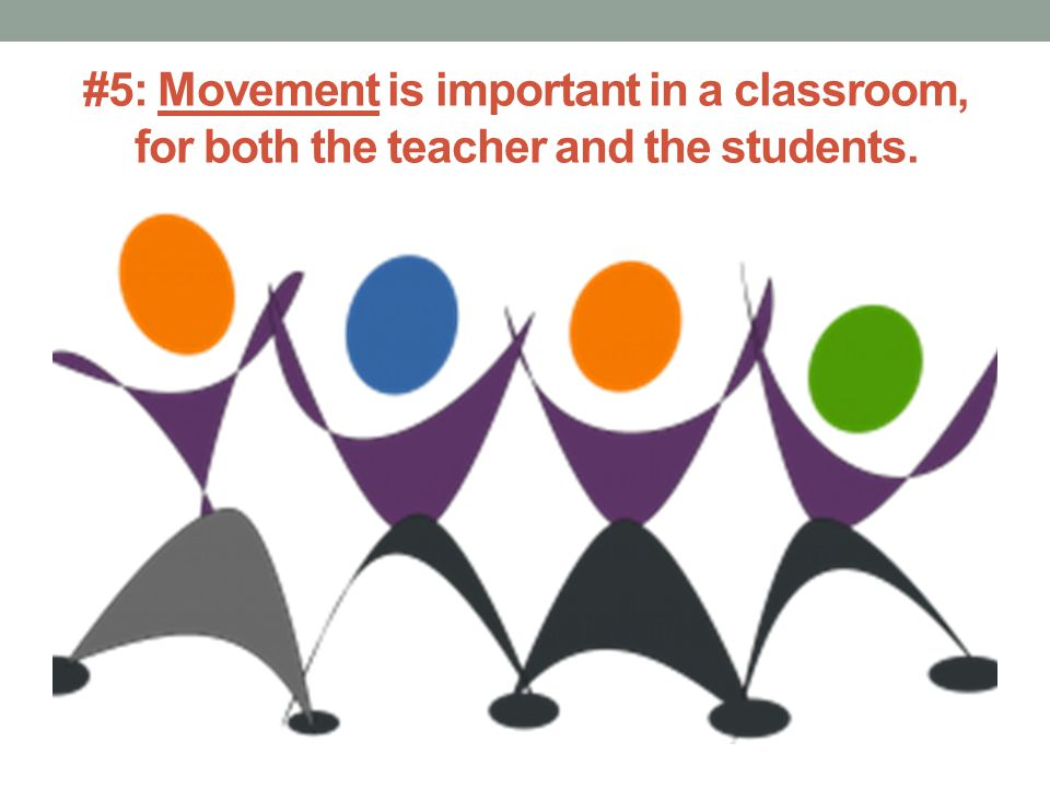 #5: Movement is important in a classroom, for both the teacher and the students.