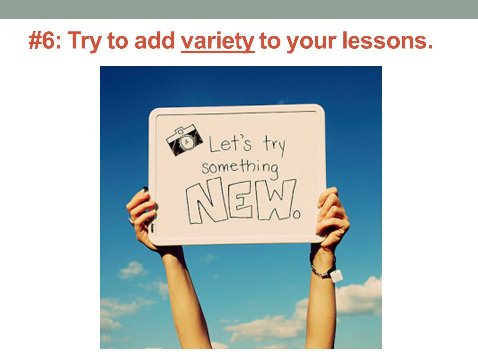 #6: Try to add variety to your lessons.
