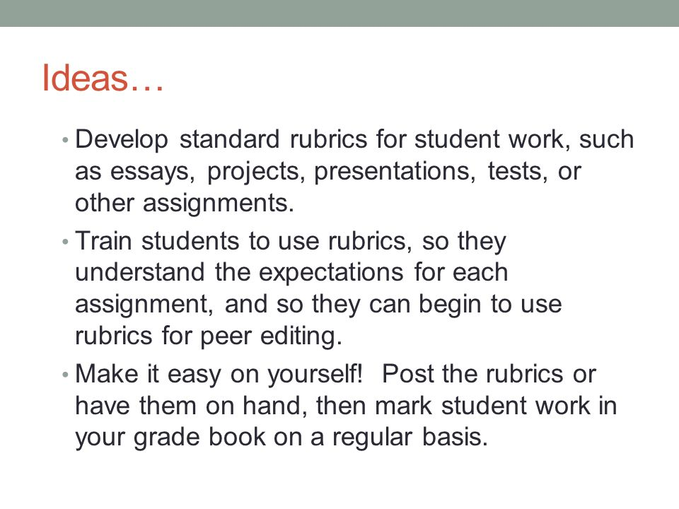 Ideas… Develop standard rubrics for student work, such as essays, projects, presentations, tests, or other assignments.