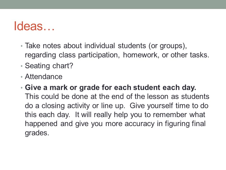 Ideas… Take notes about individual students (or groups), regarding class participation, homework, or other tasks.