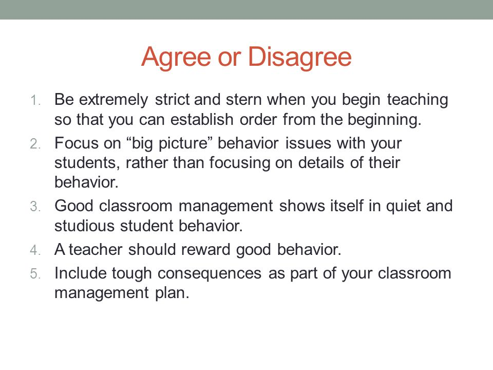 Agree or Disagree Be extremely strict and stern when you begin teaching so that you can establish order from the beginning.