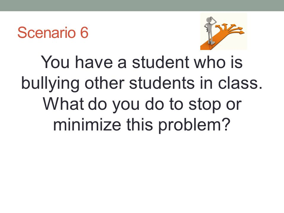 Scenario 6 You have a student who is bullying other students in class.