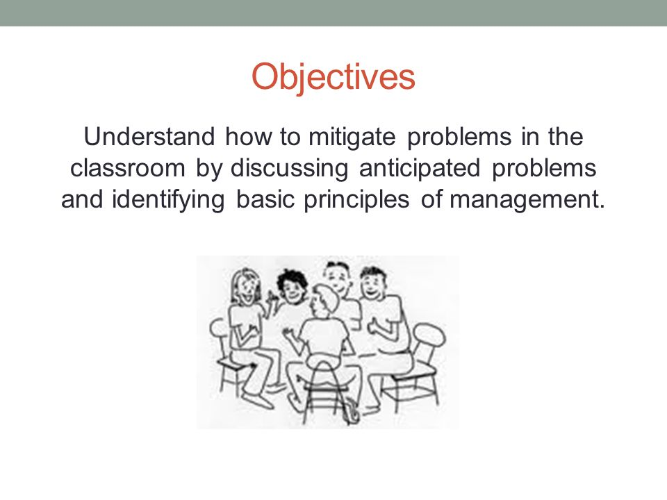 Objectives Understand how to mitigate problems in the classroom by discussing anticipated problems and identifying basic principles of management.
