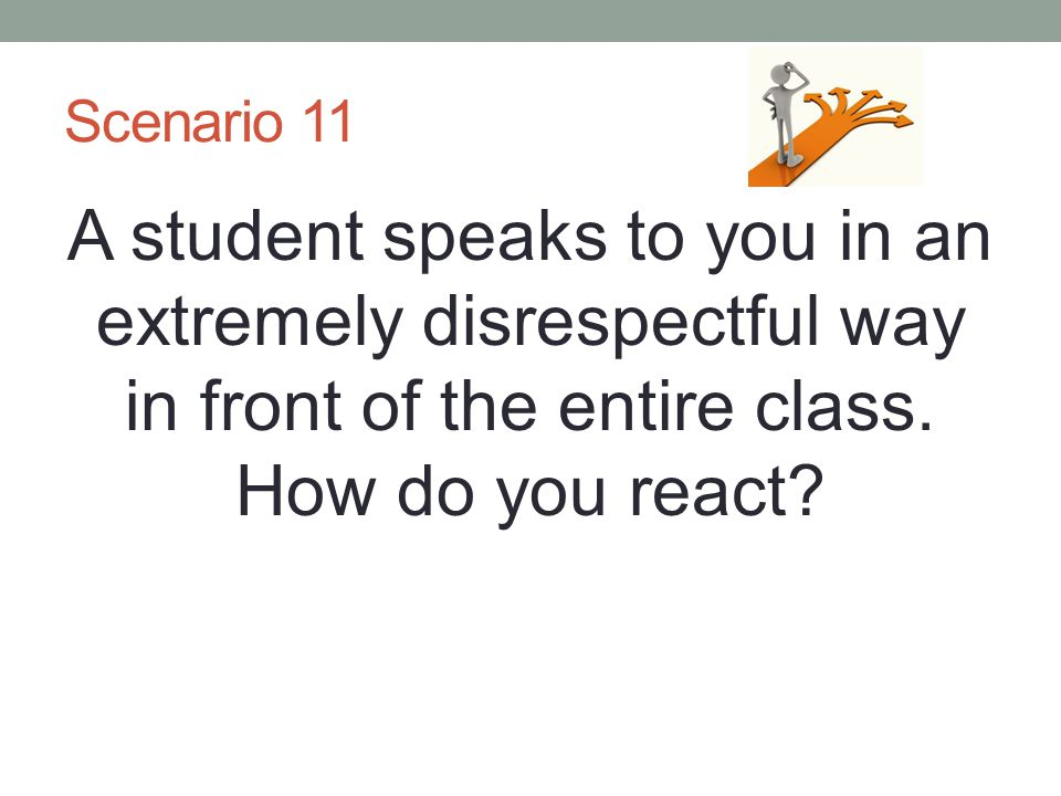 Scenario 11 A student speaks to you in an extremely disrespectful way in front of the entire class.