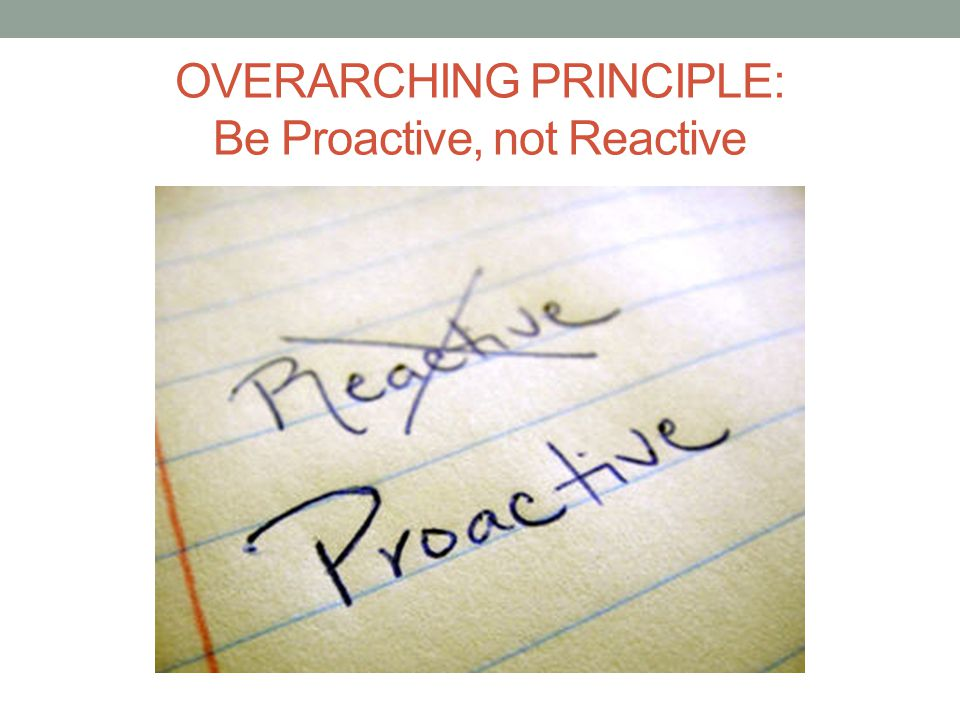 OVERARCHING PRINCIPLE: Be Proactive, not Reactive
