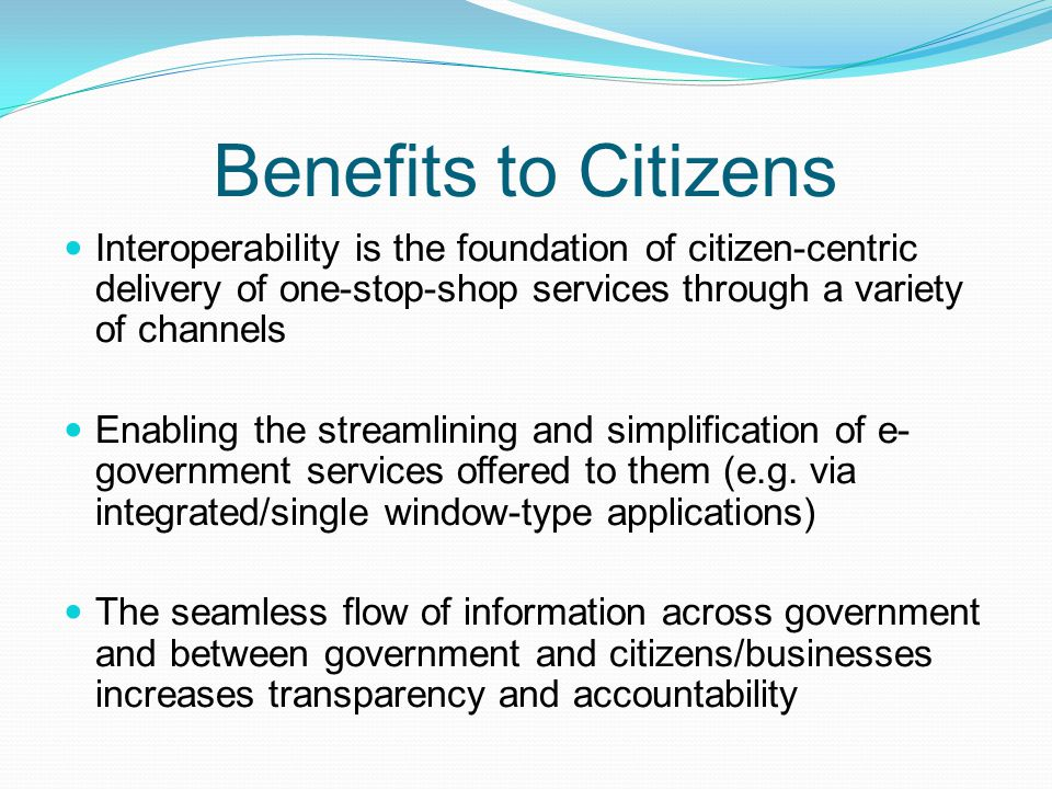 Benefits to Citizens Interoperability is the foundation of citizen-centric delivery of one-stop-shop services through a variety of channels.