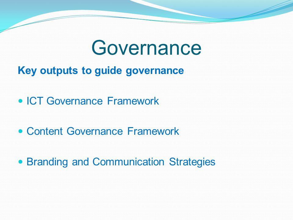 Governance Key outputs to guide governance ICT Governance Framework