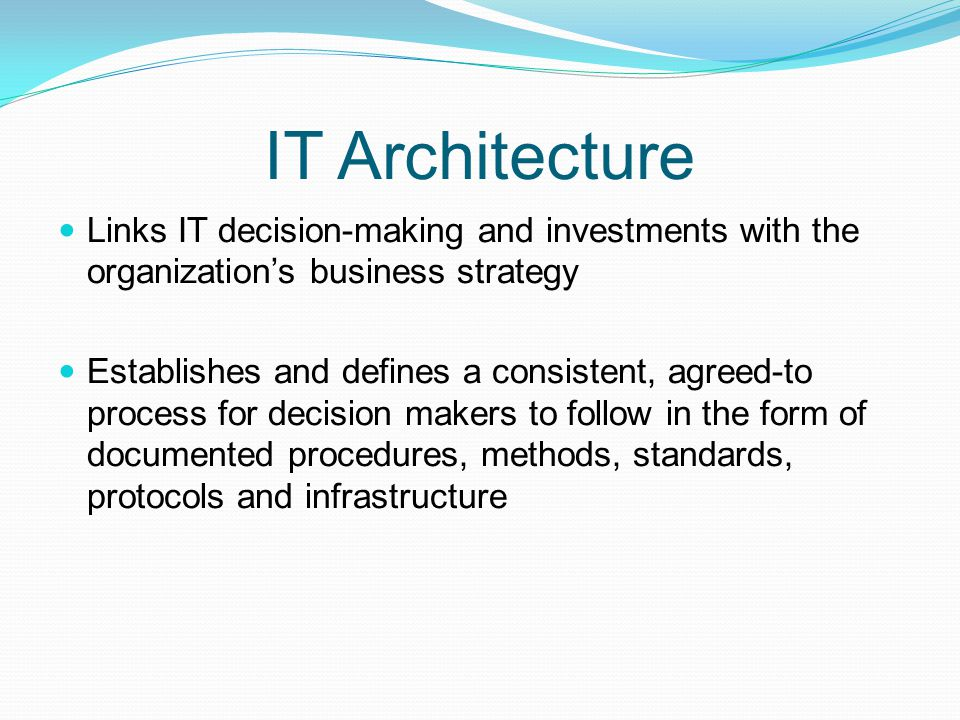 IT Architecture Links IT decision-making and investments with the organization's business strategy.