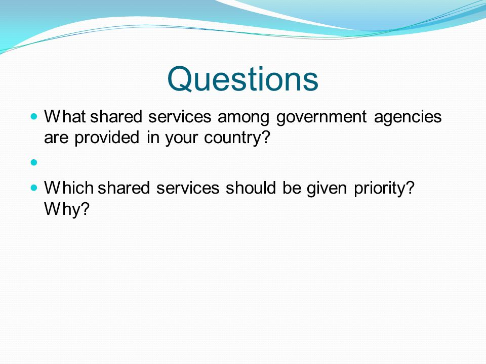 Questions What shared services among government agencies are provided in your country.