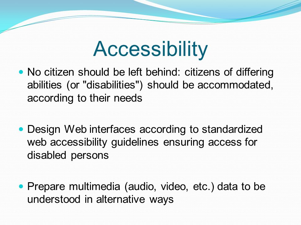 Accessibility No citizen should be left behind: citizens of differing abilities (or disabilities ) should be accommodated, according to their needs.