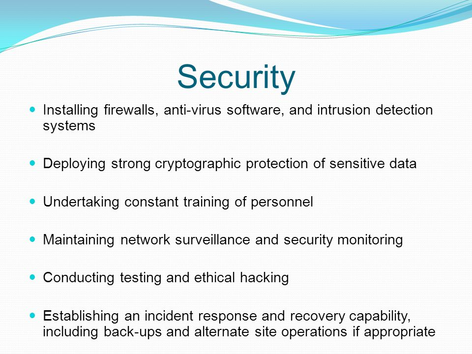 Security Installing firewalls, anti-virus software, and intrusion detection systems. Deploying strong cryptographic protection of sensitive data.