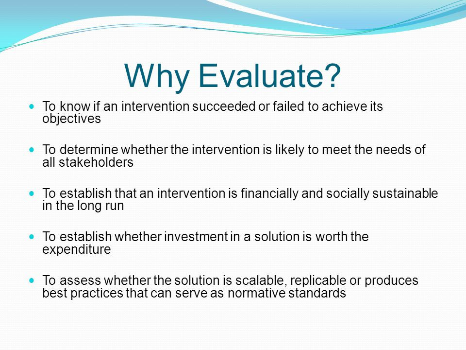 Why Evaluate To know if an intervention succeeded or failed to achieve its objectives.