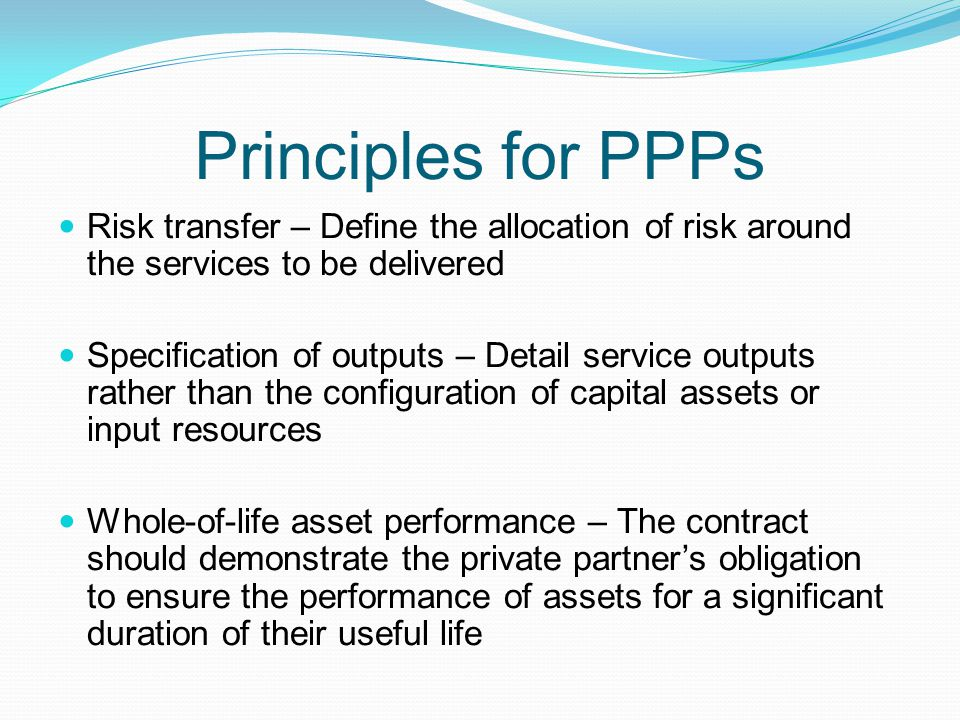 Principles for PPPs Risk transfer – Define the allocation of risk around the services to be delivered.